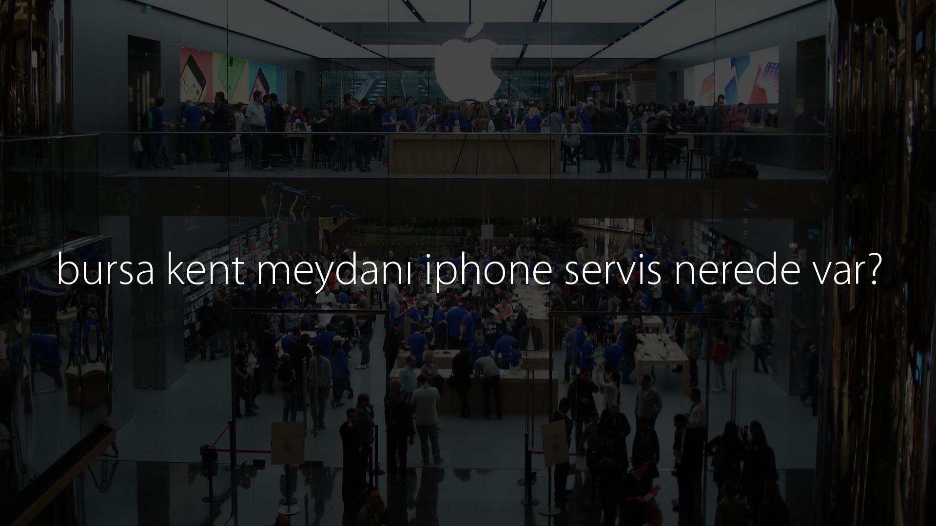 bursa kent meydanı iphone servis nerede var?