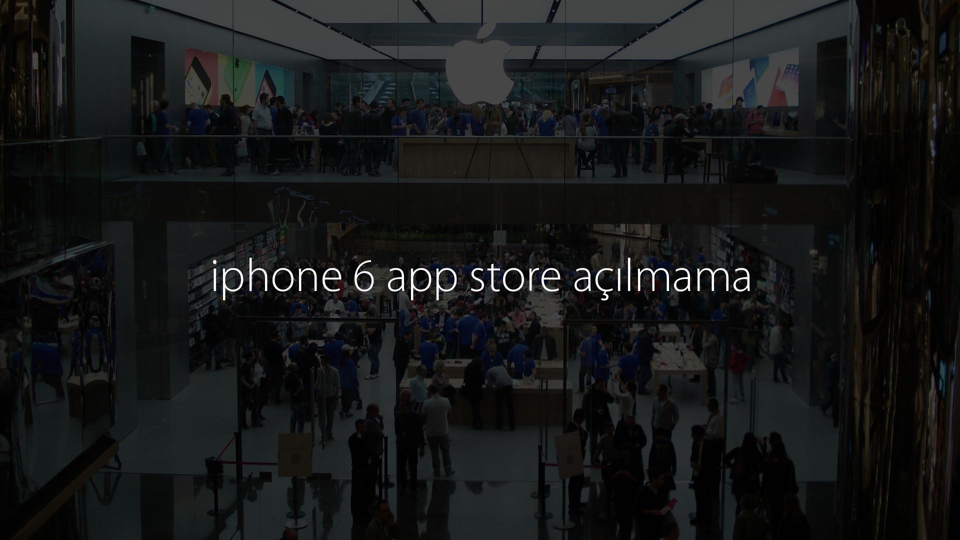 iphone 6 app store açılmama