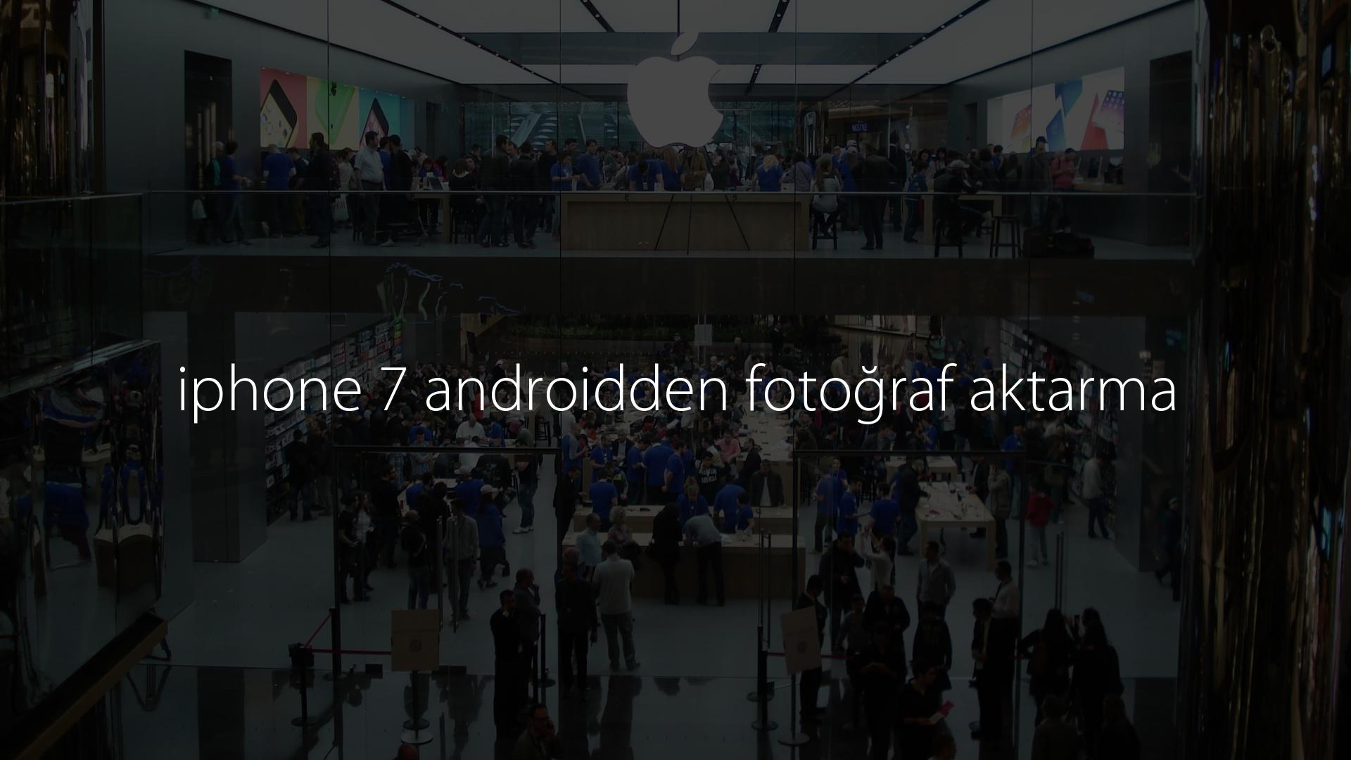 iphone 7 androidden fotoğraf aktarma