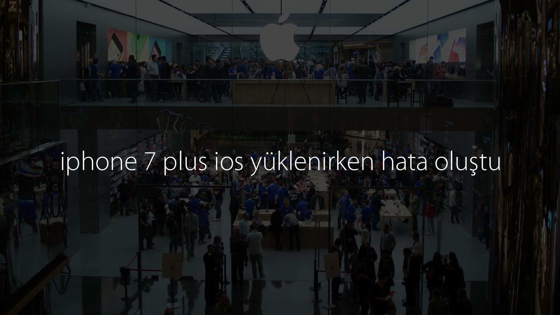 iphone 7 plus ios yüklenirken hata oluştu