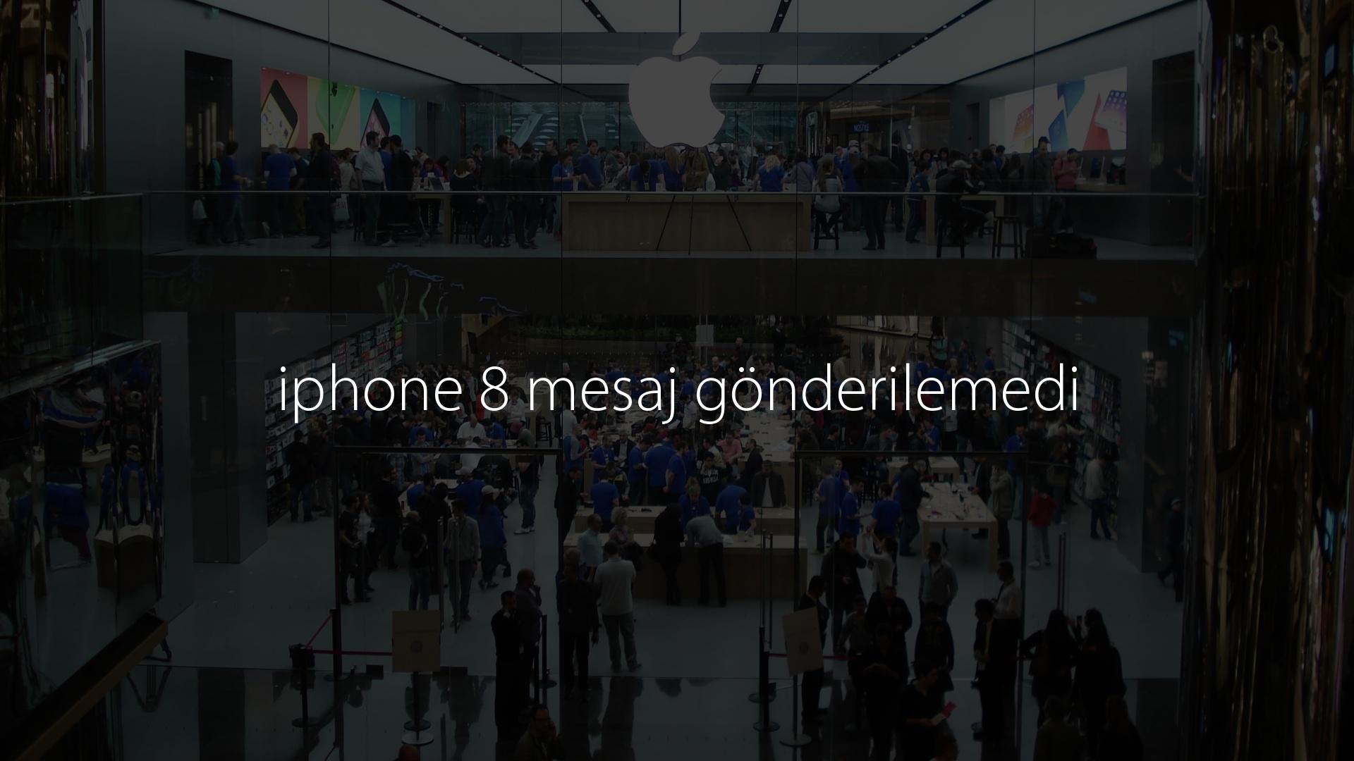 iphone 8 mesaj gönderilemedi