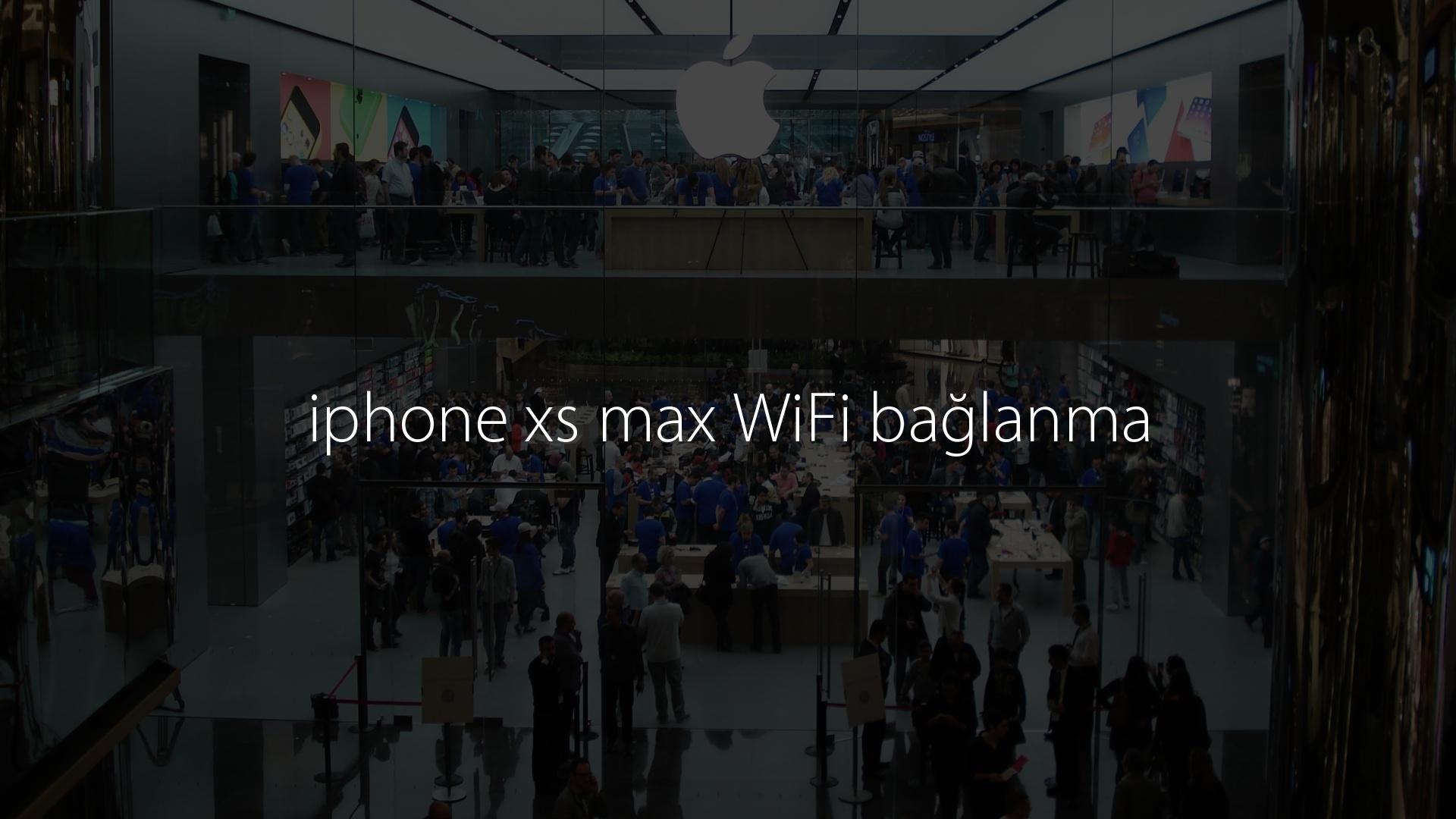 iphone xs max WiFi bağlanma